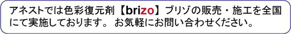 アネストでは色彩復元剤ブリゾの販売・施工を全国にて実施しております。お気軽にお問合せ下さい